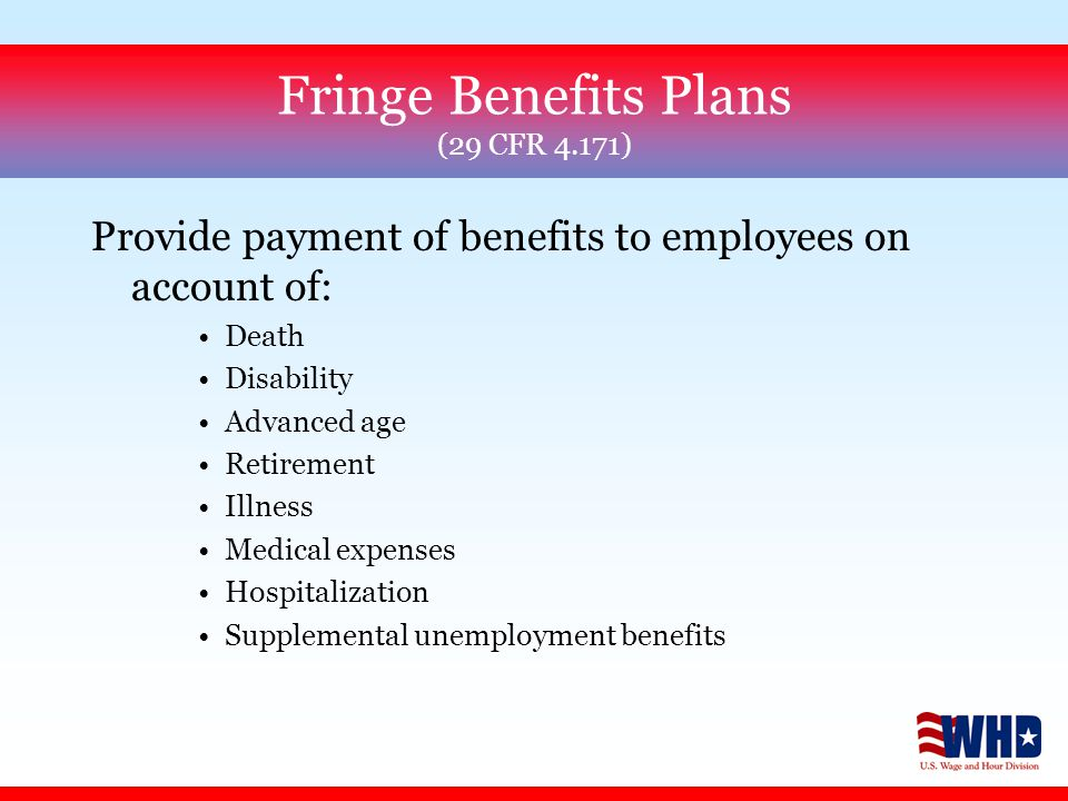 Fringe Benefits Plans (29 CFR 4.171) Provide payment of benefits to employees on account of: Death Disability Advanced age Retirement Illness Medical expenses Hospitalization Supplemental unemployment benefits
