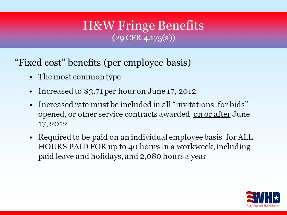 Fixed cost benefits (per employee basis) The most common type Increased to $3.71 per hour on June 17, 2012 Increased rate must be included in all invitations for bids opened, or other service contracts awarded on or after June 17, 2012 Required to be paid on an individual employee basis for ALL HOURS PAID FOR up to 40 hours in a workweek, including paid leave and holidays, and 2,080 hours a year H&W Fringe Benefits (29 CFR 4.175(a))