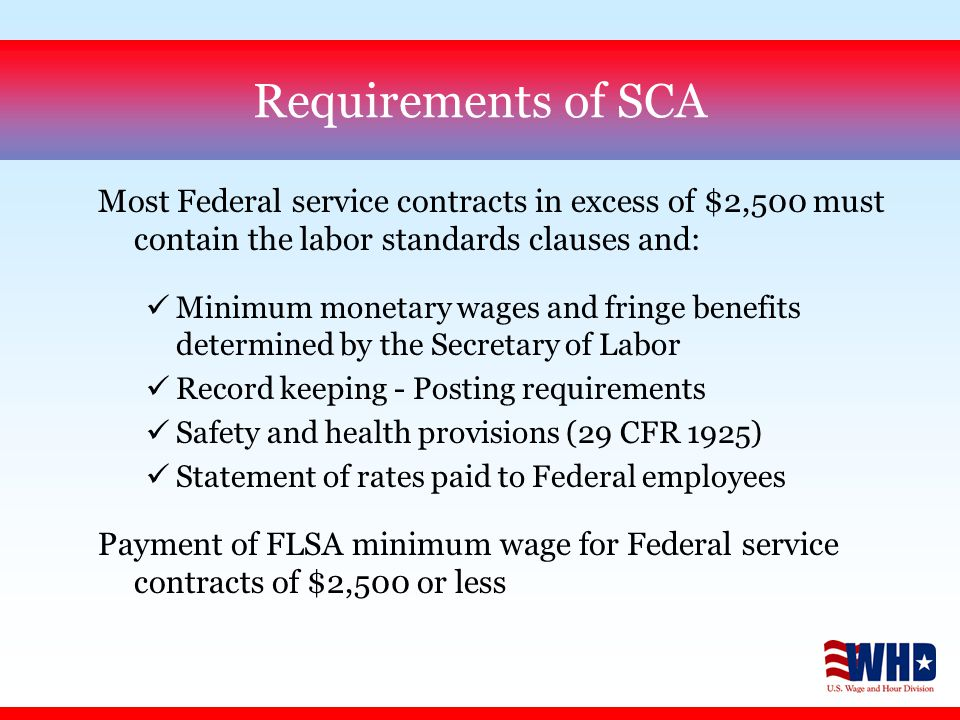 Requirements of SCA Most Federal service contracts in excess of $2,500 must contain the labor standards clauses and: üMinimum monetary wages and fringe benefits determined by the Secretary of Labor üRecord keeping - Posting requirements üSafety and health provisions (29 CFR 1925) üStatement of rates paid to Federal employees Payment of FLSA minimum wage for Federal service contracts of $2,500 or less