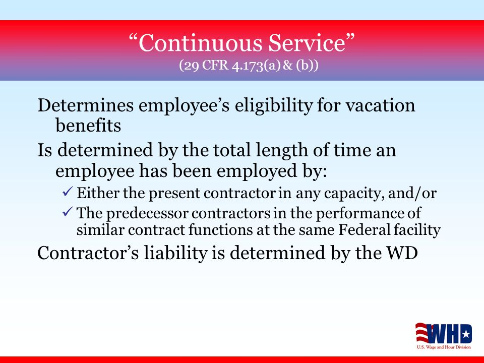 Continuous Service (29 CFR 4.173(a) & (b)) Determines employee's eligibility for vacation benefits Is determined by the total length of time an employee has been employed by: üEither the present contractor in any capacity, and/or üThe predecessor contractors in the performance of similar contract functions at the same Federal facility Contractor's liability is determined by the WD