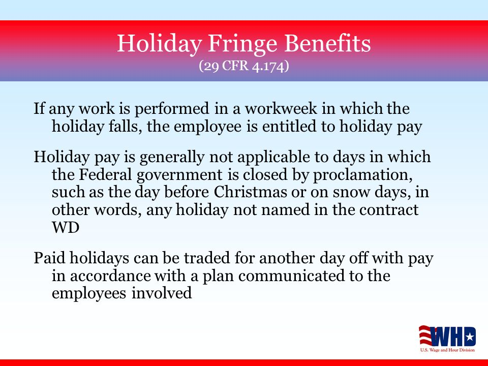 Holiday Fringe Benefits (29 CFR 4.174) If any work is performed in a workweek in which the holiday falls, the employee is entitled to holiday pay Holiday pay is generally not applicable to days in which the Federal government is closed by proclamation, such as the day before Christmas or on snow days, in other words, any holiday not named in the contract WD Paid holidays can be traded for another day off with pay in accordance with a plan communicated to the employees involved