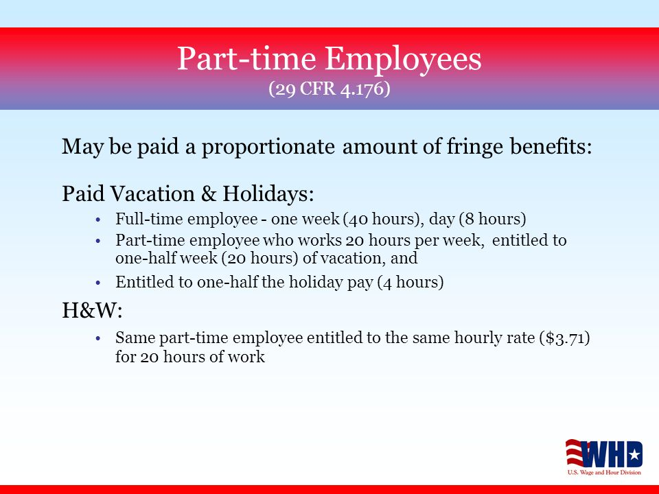 Part-time Employees (29 CFR 4.176) May be paid a proportionate amount of fringe benefits: Paid Vacation & Holidays: Full-time employee - one week (40 hours), day (8 hours) Part-time employee who works 20 hours per week, entitled to one-half week (20 hours) of vacation, and Entitled to one-half the holiday pay (4 hours) H&W: Same part-time employee entitled to the same hourly rate ($3.71) for 20 hours of work