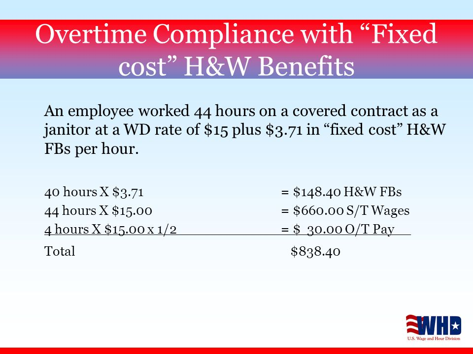Overtime Compliance with Fixed cost H&W Benefits An employee worked 44 hours on a covered contract as a janitor at a WD rate of $15 plus $3.71 in fixed cost H&W FBs per hour.