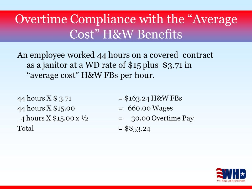 Overtime Compliance with the Average Cost H&W Benefits An employee worked 44 hours on a covered contract as a janitor at a WD rate of $15 plus $3.71 in average cost H&W FBs per hour.