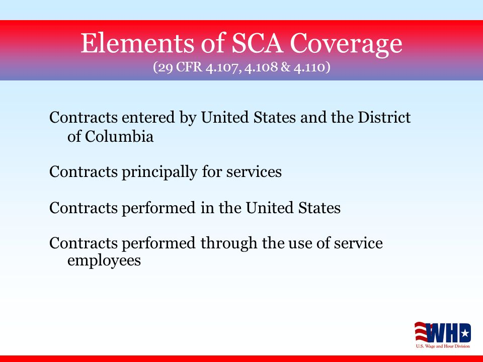 Contracts entered by United States and the District of Columbia Contracts principally for services Contracts performed in the United States Contracts performed through the use of service employees Elements of SCA Coverage (29 CFR 4.107, 4.108 & 4.110)