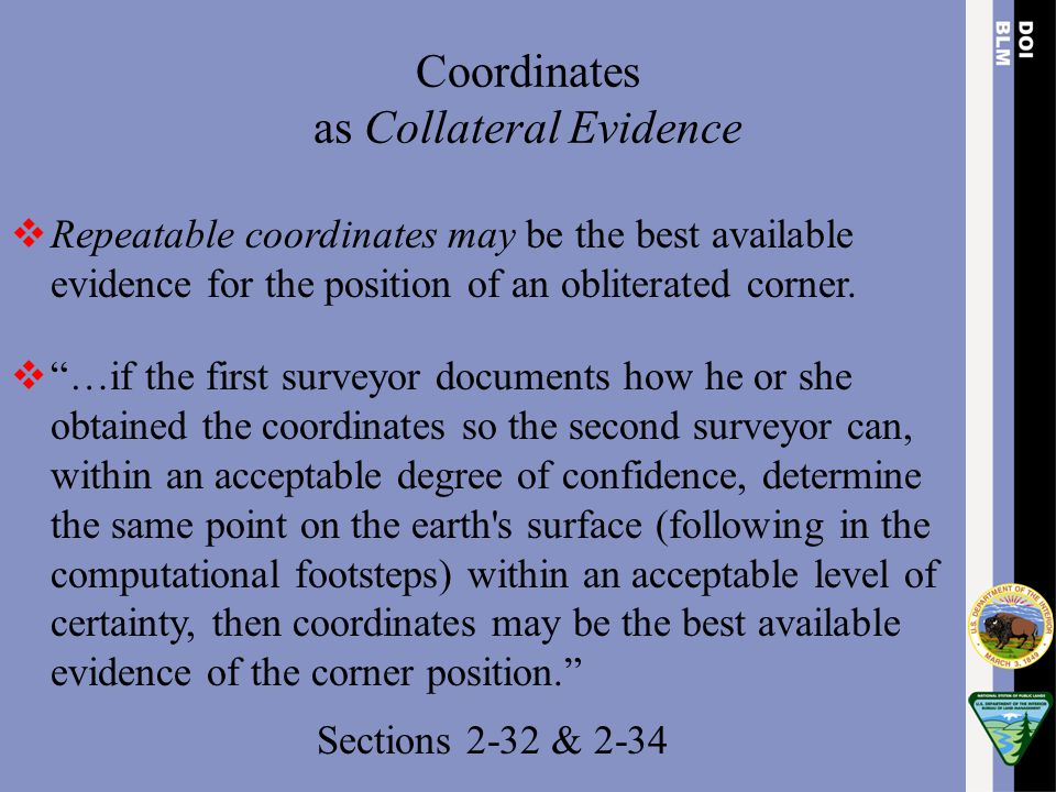 """Coordinates as Collateral Evidence  Repeatable coordinates may be the best available evidence for the position of an obliterated corner.  """"…if the f"""