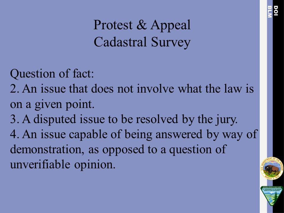 Protest & Appeal Cadastral Survey Question of fact: 2. An issue that does not involve what the law is on a given point. 3. A disputed issue to be reso