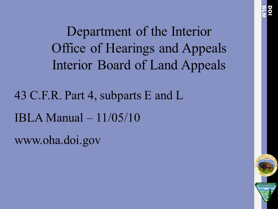 Department of the Interior Office of Hearings and Appeals Interior Board of Land Appeals 43 C.F.R. Part 4, subparts E and L IBLA Manual – 11/05/10 www