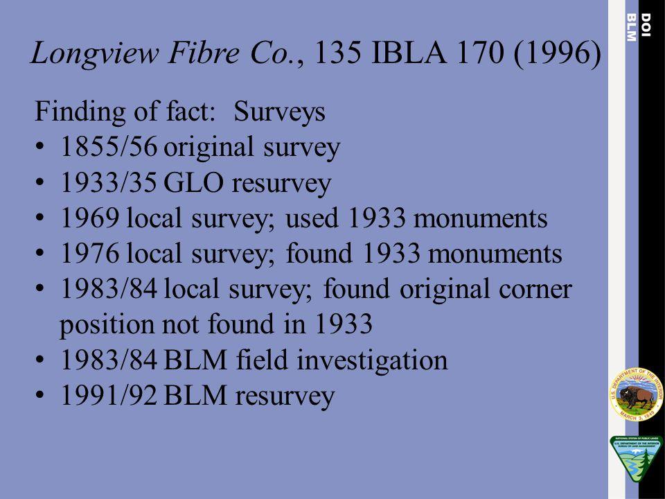 Longview Fibre Co., 135 IBLA 170 (1996) Finding of fact: Surveys 1855/56 original survey 1933/35 GLO resurvey 1969 local survey; used 1933 monuments 1