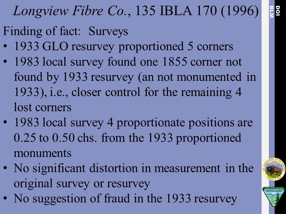 Longview Fibre Co., 135 IBLA 170 (1996) Finding of fact: Surveys 1933 GLO resurvey proportioned 5 corners 1983 local survey found one 1855 corner not