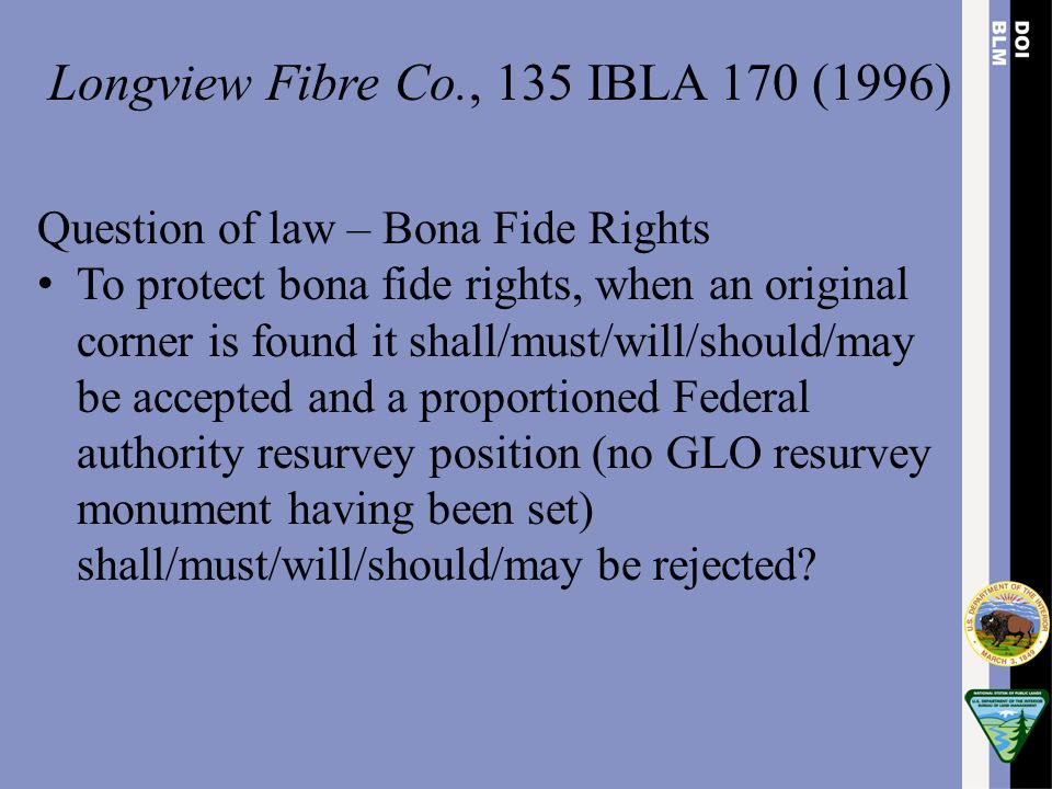 Longview Fibre Co., 135 IBLA 170 (1996) Question of law – Bona Fide Rights To protect bona fide rights, when an original corner is found it shall/must