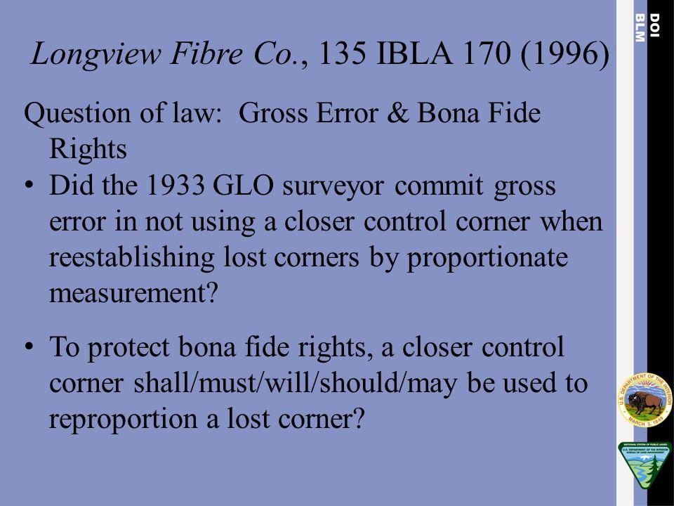 Longview Fibre Co., 135 IBLA 170 (1996) Question of law: Gross Error & Bona Fide Rights Did the 1933 GLO surveyor commit gross error in not using a cl