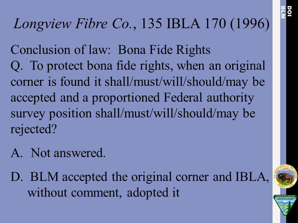Longview Fibre Co., 135 IBLA 170 (1996) Conclusion of law: Bona Fide Rights Q. To protect bona fide rights, when an original corner is found it shall/