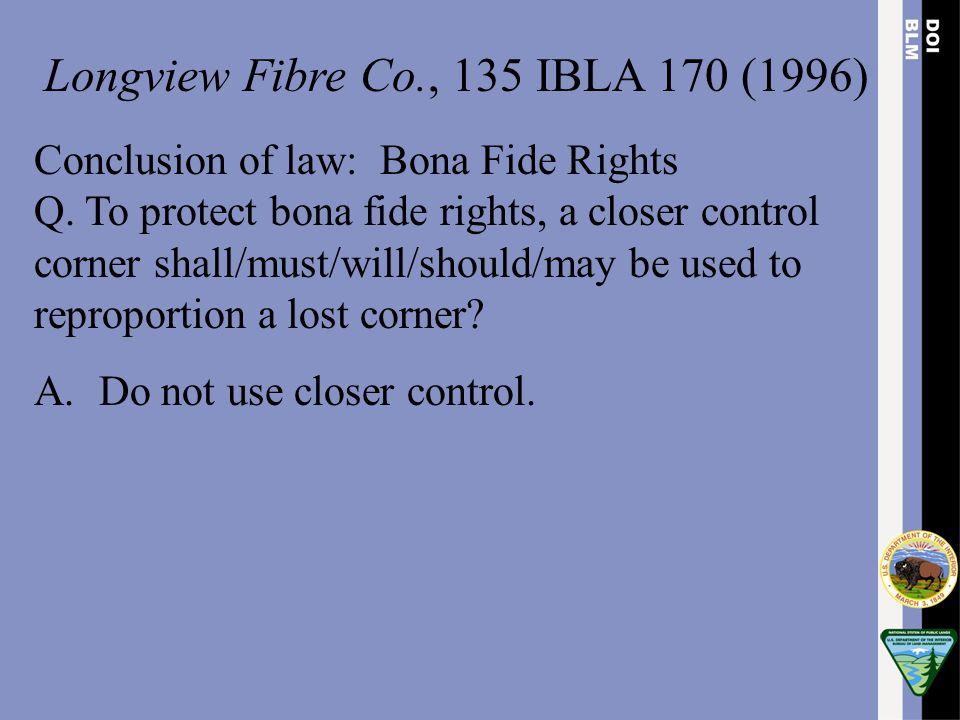 Longview Fibre Co., 135 IBLA 170 (1996) Conclusion of law: Bona Fide Rights Q. To protect bona fide rights, a closer control corner shall/must/will/sh