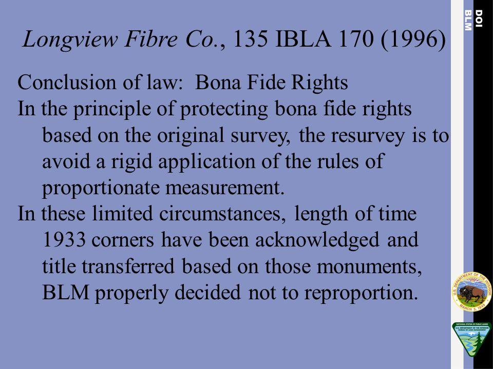 Longview Fibre Co., 135 IBLA 170 (1996) Conclusion of law: Bona Fide Rights In the principle of protecting bona fide rights based on the original surv