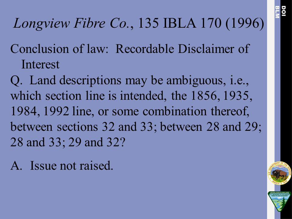 Longview Fibre Co., 135 IBLA 170 (1996) Conclusion of law: Recordable Disclaimer of Interest Q. Land descriptions may be ambiguous, i.e., which sectio