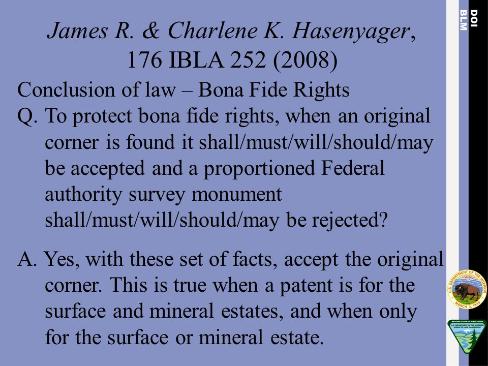 James R. & Charlene K. Hasenyager, 176 IBLA 252 (2008) Conclusion of law – Bona Fide Rights Q.To protect bona fide rights, when an original corner is