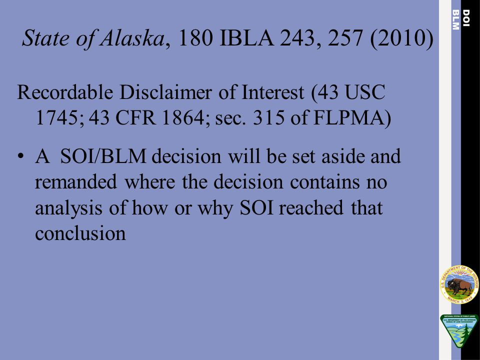 State of Alaska, 180 IBLA 243, 257 (2010) Recordable Disclaimer of Interest (43 USC 1745; 43 CFR 1864; sec. 315 of FLPMA) A SOI/BLM decision will be s