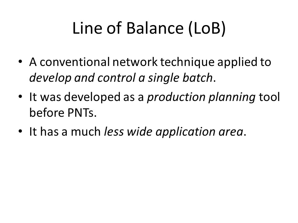 Line of Balance (LoB) A conventional network technique applied to develop and control a single batch. It was developed as a production planning tool b