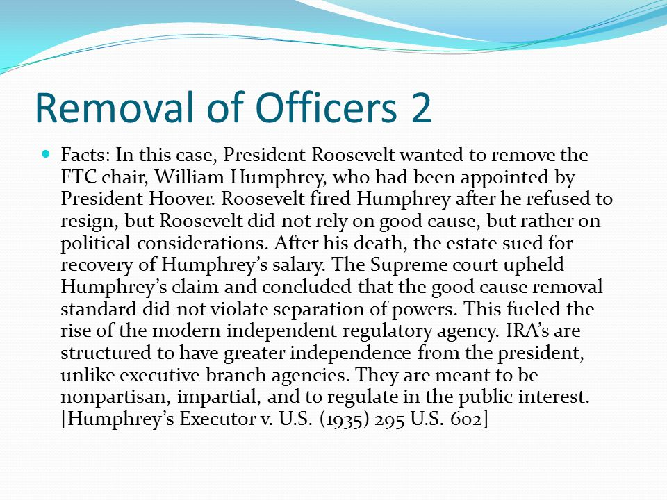 Removal of Officers 2 Facts: In this case, President Roosevelt wanted to remove the FTC chair, William Humphrey, who had been appointed by President Hoover.