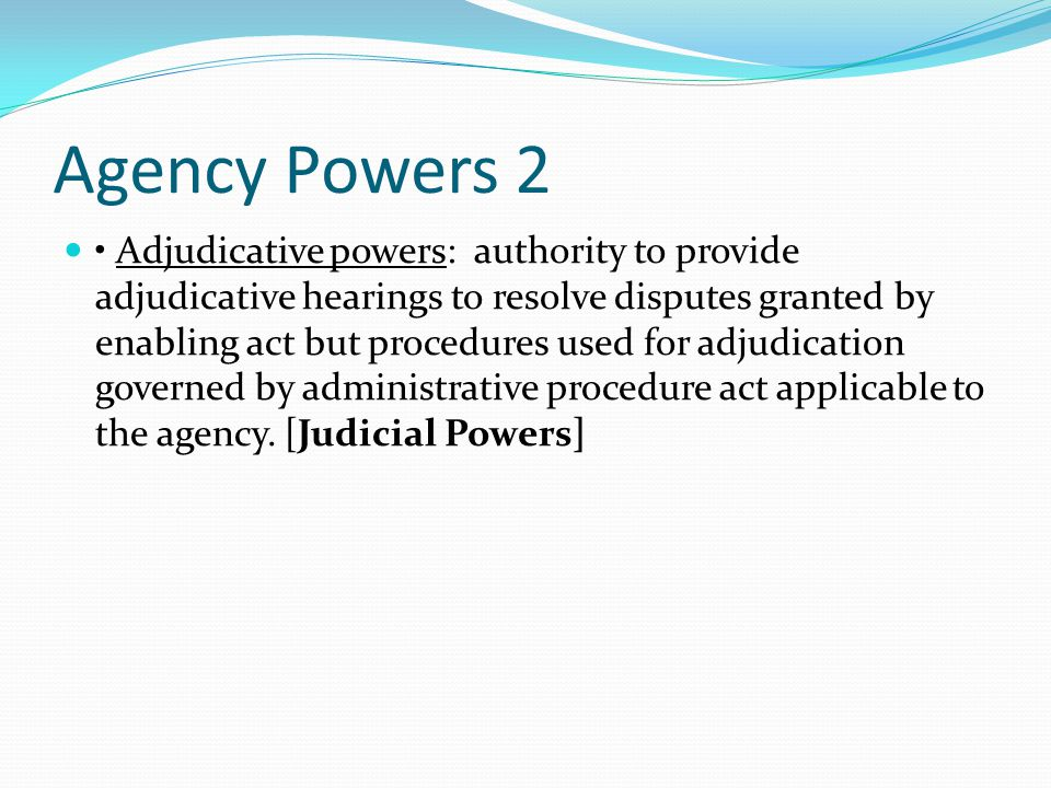 Agency Powers 2 Adjudicative powers: authority to provide adjudicative hearings to resolve disputes granted by enabling act but procedures used for adjudication governed by administrative procedure act applicable to the agency.