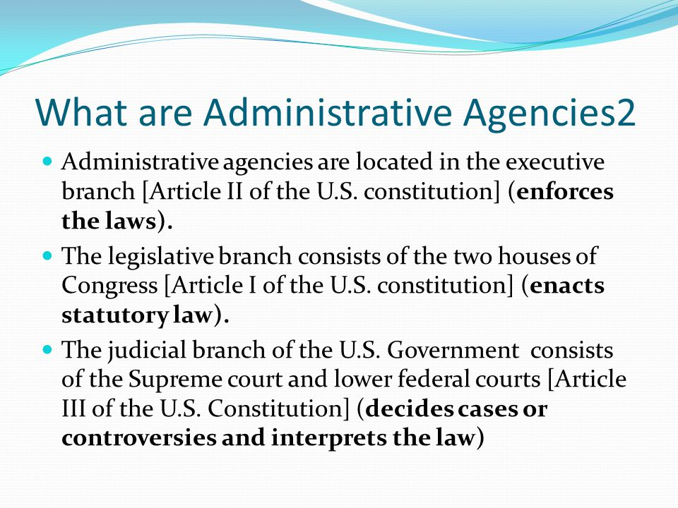 What are Administrative Agencies2 Administrative agencies are located in the executive branch [Article II of the U.S.