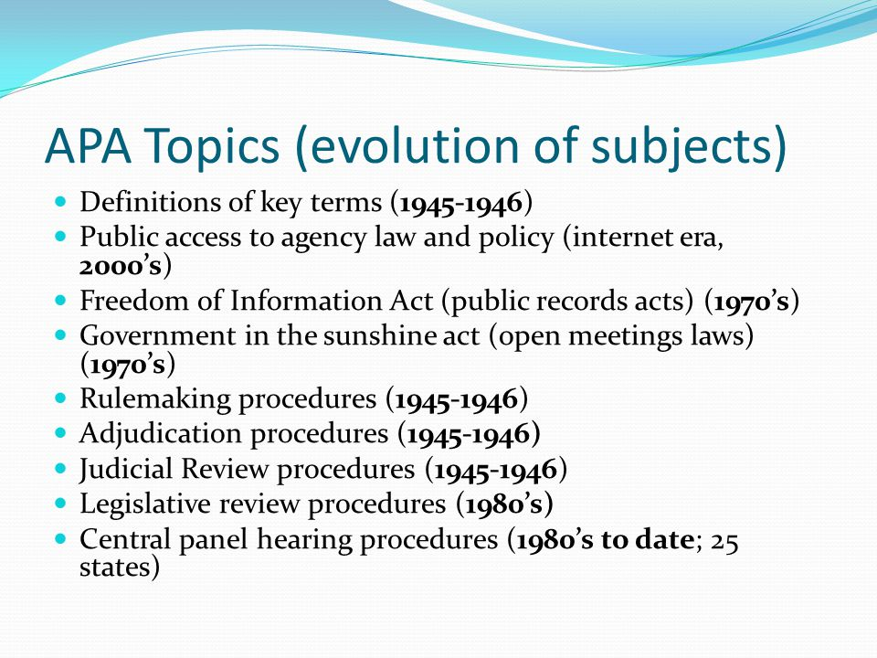 APA Topics (evolution of subjects) Definitions of key terms (1945-1946) Public access to agency law and policy (internet era, 2000's) Freedom of Information Act (public records acts) (1970's) Government in the sunshine act (open meetings laws) (1970's) Rulemaking procedures (1945-1946) Adjudication procedures (1945-1946) Judicial Review procedures (1945-1946) Legislative review procedures (1980's) Central panel hearing procedures (1980's to date; 25 states)