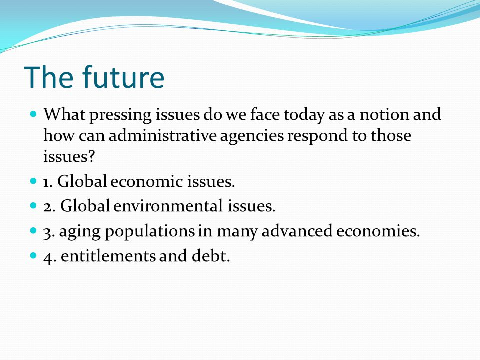 The future What pressing issues do we face today as a notion and how can administrative agencies respond to those issues.
