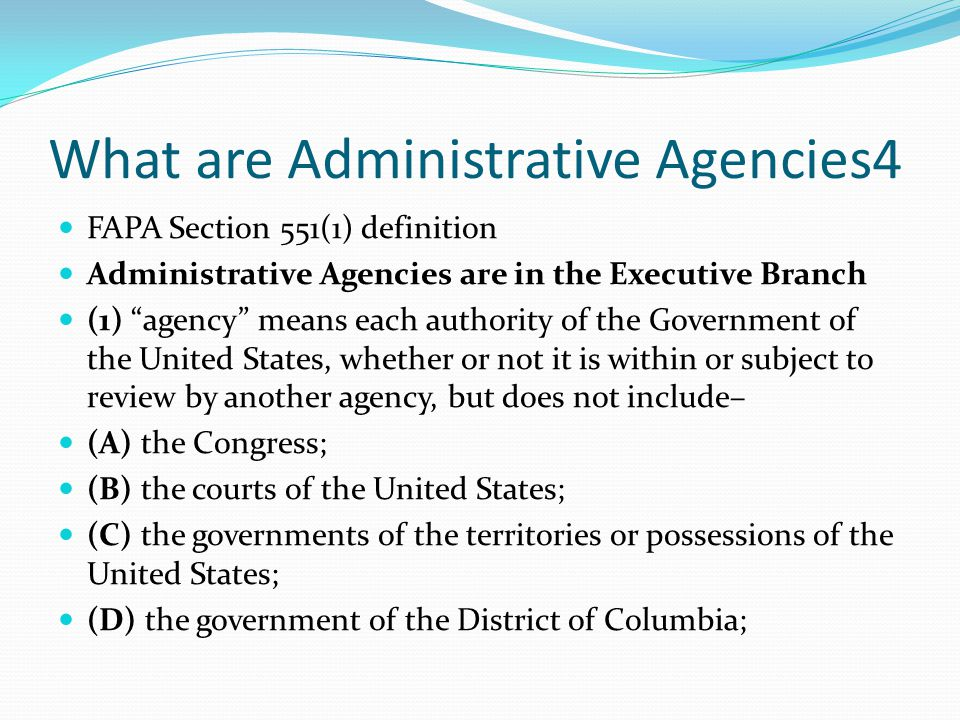 What are Administrative Agencies4 FAPA Section 551(1) definition Administrative Agencies are in the Executive Branch (1) agency means each authority of the Government of the United States, whether or not it is within or subject to review by another agency, but does not include– (A) the Congress; (B) the courts of the United States; (C) the governments of the territories or possessions of the United States; (D) the government of the District of Columbia;