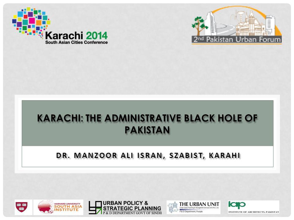 KARACHI: THE ADMINISTRATIVE BLACK HOLE OF PAKISTAN Musharraf followed the footprints of his predecessor and promoted ethnic politics.