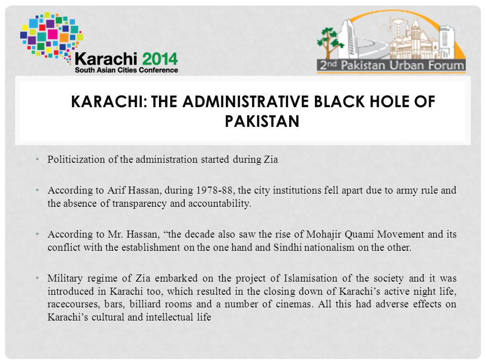 KARACHI: THE ADMINISTRATIVE BLACK HOLE OF PAKISTAN Politicization of the administration started during Zia According to Arif Hassan, during 1978-88, the city institutions fell apart due to army rule and the absence of transparency and accountability.