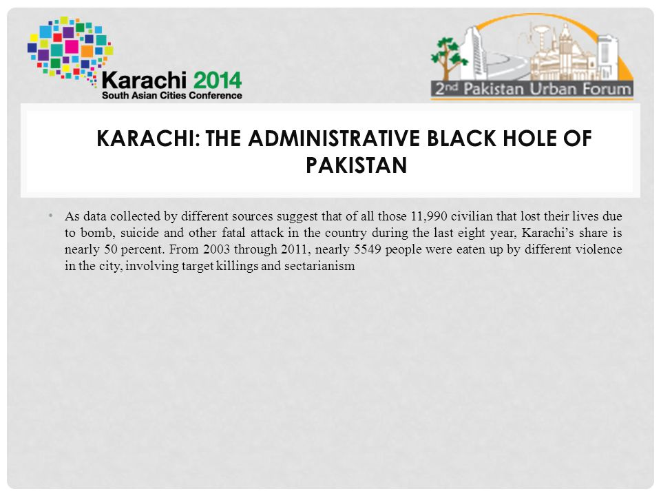 KARACHI: THE ADMINISTRATIVE BLACK HOLE OF PAKISTAN As data collected by different sources suggest that of all those 11,990 civilian that lost their lives due to bomb, suicide and other fatal attack in the country during the last eight year, Karachi's share is nearly 50 percent.