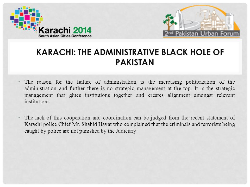 KARACHI: THE ADMINISTRATIVE BLACK HOLE OF PAKISTAN The reason for the failure of administration is the increasing politicization of the administration and further there is no strategic management at the top.