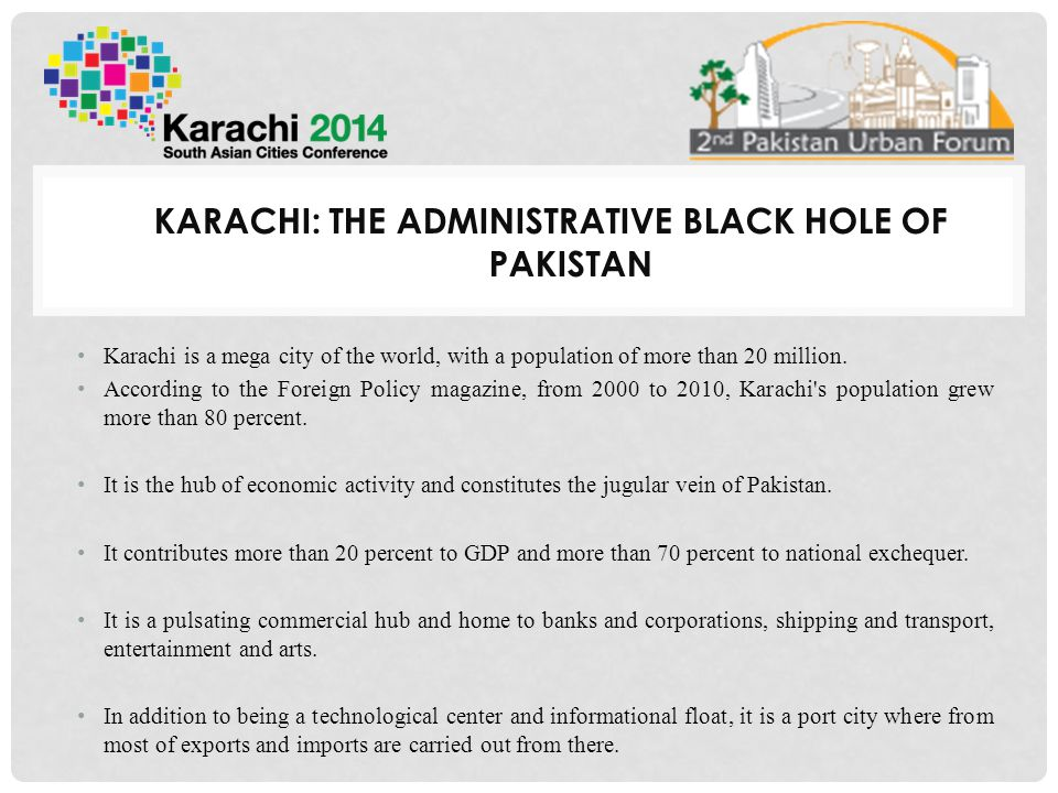 KARACHI: THE ADMINISTRATIVE BLACK HOLE OF PAKISTAN Karachi is a mega city of the world, with a population of more than 20 million.
