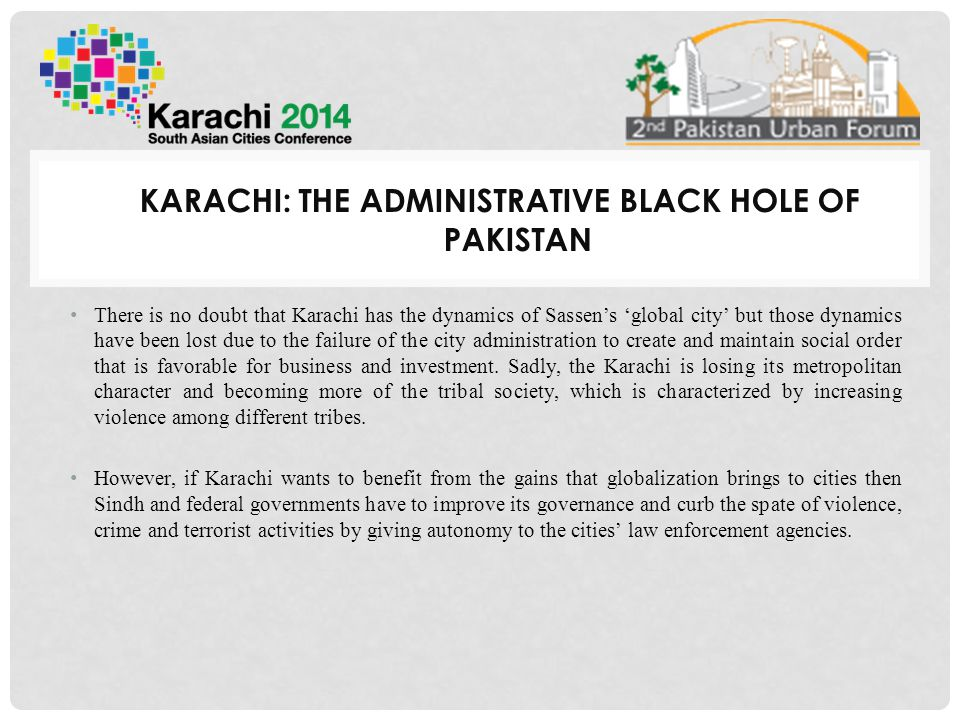 KARACHI: THE ADMINISTRATIVE BLACK HOLE OF PAKISTAN There is no doubt that Karachi has the dynamics of Sassen's 'global city' but those dynamics have been lost due to the failure of the city administration to create and maintain social order that is favorable for business and investment.