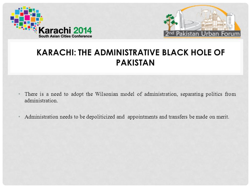 KARACHI: THE ADMINISTRATIVE BLACK HOLE OF PAKISTAN There is a need to adopt the Wilsonian model of administration, separating politics from administration.