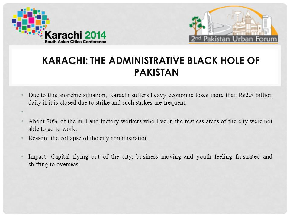 KARACHI: THE ADMINISTRATIVE BLACK HOLE OF PAKISTAN The failure of the administration is attributed to the reluctance and psyche of rulers to build democratic and developmental institutions to serve people without any discrimination.