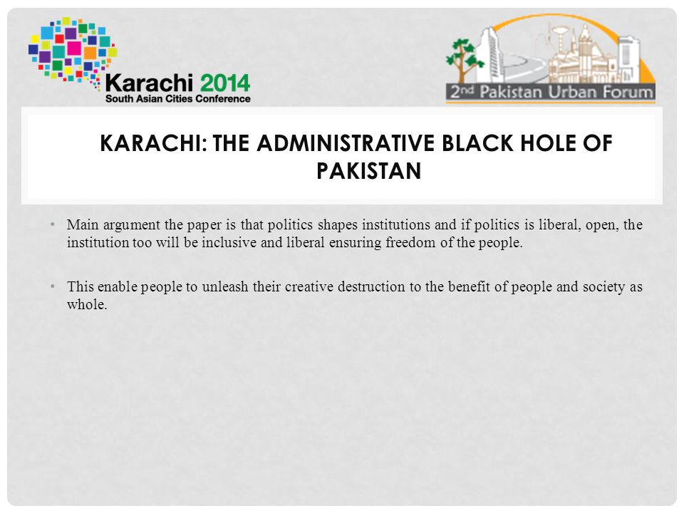 KARACHI: THE ADMINISTRATIVE BLACK HOLE OF PAKISTAN Main argument the paper is that politics shapes institutions and if politics is liberal, open, the institution too will be inclusive and liberal ensuring freedom of the people.