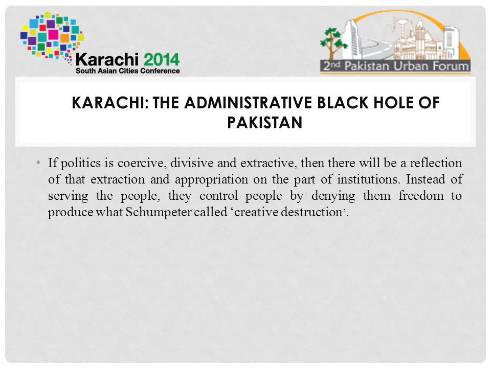 KARACHI: THE ADMINISTRATIVE BLACK HOLE OF PAKISTAN If politics is coercive, divisive and extractive, then there will be a reflection of that extraction and appropriation on the part of institutions.