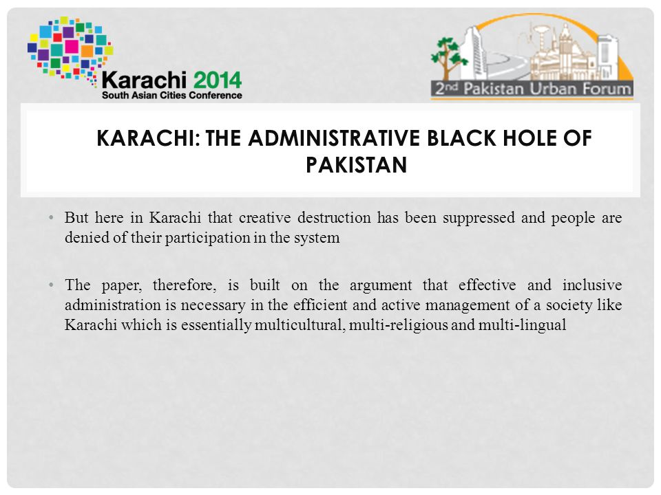 KARACHI: THE ADMINISTRATIVE BLACK HOLE OF PAKISTAN But here in Karachi that creative destruction has been suppressed and people are denied of their participation in the system The paper, therefore, is built on the argument that effective and inclusive administration is necessary in the efficient and active management of a society like Karachi which is essentially multicultural, multi-religious and multi-lingual