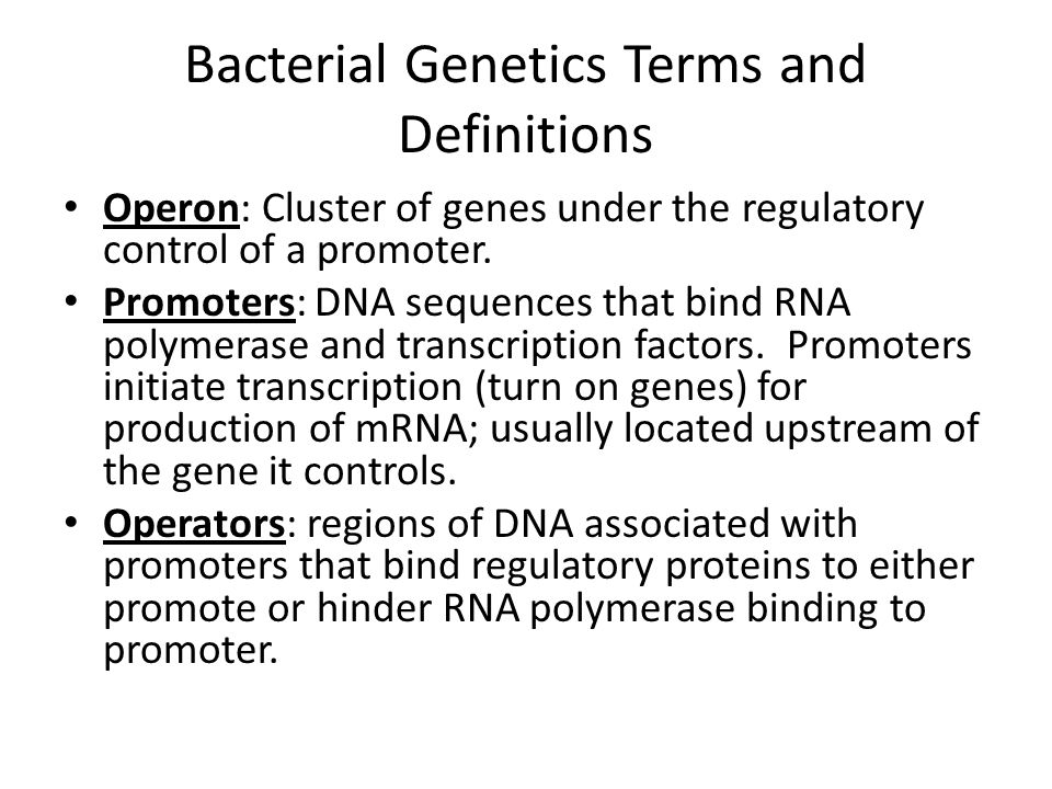 Bacterial Genetics Terms and Definitions Operon: Cluster of genes under the regulatory control of a promoter. Promoters: DNA sequences that bind RNA p