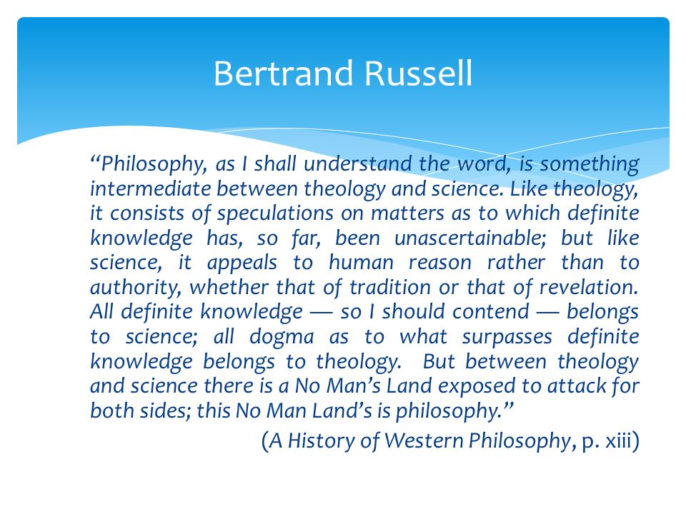 Philosophy, as I shall understand the word, is something intermediate between theology and science.