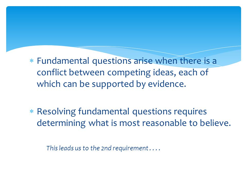  Fundamental questions arise when there is a conflict between competing ideas, each of which can be supported by evidence.