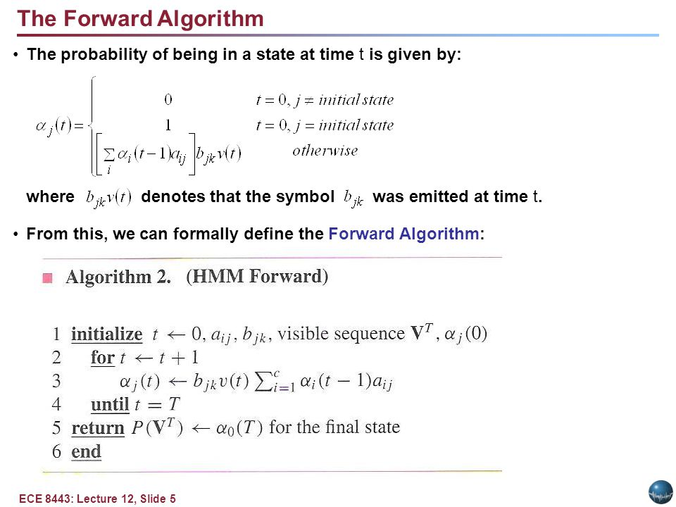 ECE 8443: Lecture 12, Slide 5 The Forward Algorithm The probability of being in a state at time t is given by: where denotes that the symbol was emitted at time t.