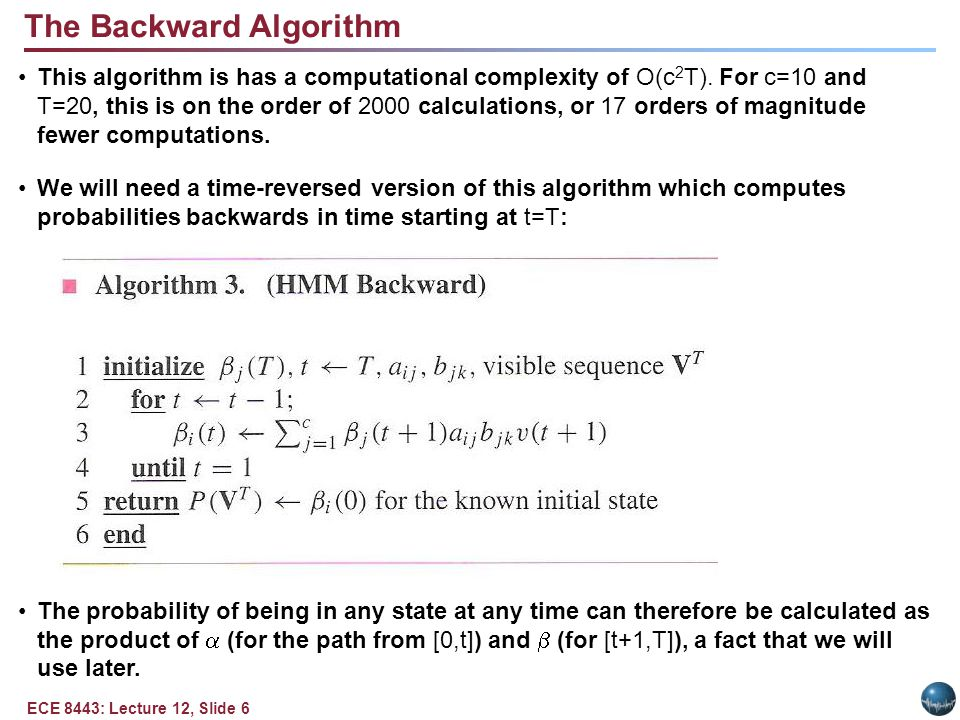 ECE 8443: Lecture 12, Slide 6 The Backward Algorithm This algorithm is has a computational complexity of O(c 2 T). For c=10 and T=20, this is on the o