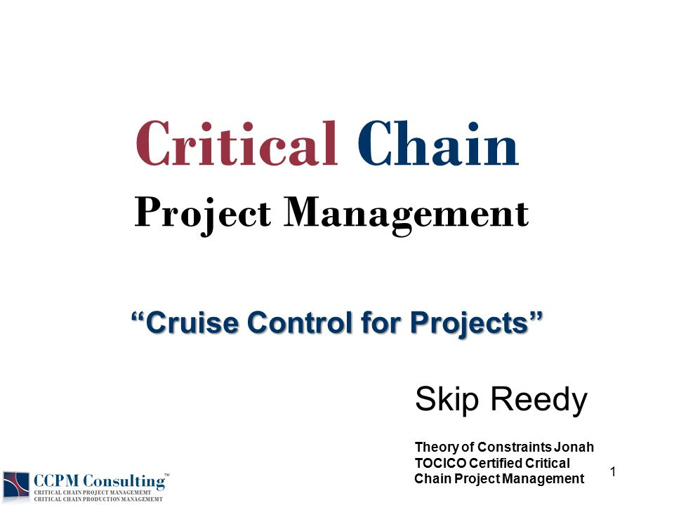 """© 2012 Skip Reedy """"Cruise Control for Projects"""" Skip Reedy Critical Chain Project Management Theory of Constraints Jonah TOCICO Certified Critical Cha"""