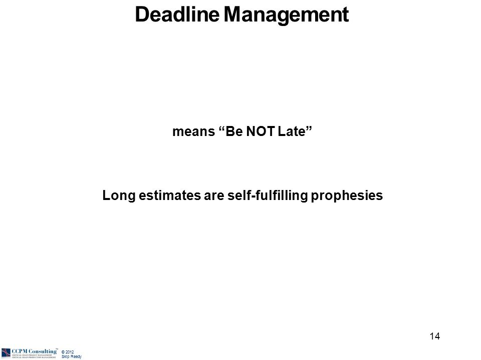 """© 2012 Skip Reedy means """"Be NOT Late"""" Long estimates are self-fulfilling prophesies 14 Deadline Management"""