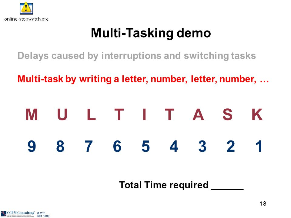 © 2012 Skip Reedy Delays caused by interruptions and switching tasks Multi-task by writing a letter, number, letter, number, … 18 MULTITASK 987654321 Total Time required ______ Multi-Tasking demo