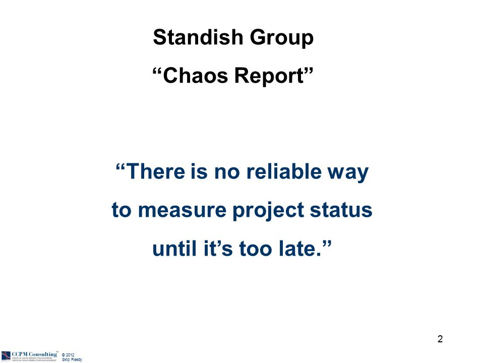 """© 2012 Skip Reedy 2 """"There is no reliable way to measure project status until it's too late."""" Standish Group """"Chaos Report"""""""