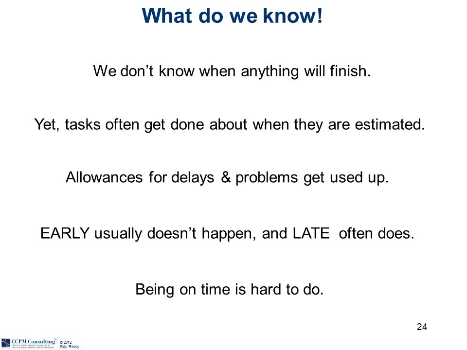 © 2012 Skip Reedy What do we know! Yet, tasks often get done about when they are estimated. 24 We don't know when anything will finish. Allowances for